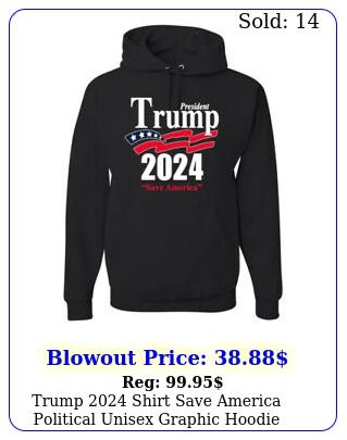 trump shirt save america political unisex graphic hoodie sweatshir